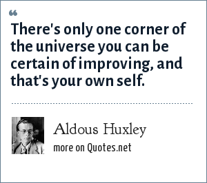 Aldous Huxley: There's only one corner of the universe you can be certain of improving, and that's your own self.