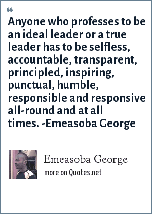 Emeasoba George: Anyone who professes to be an ideal leader or a true leader has to be selfless, accountable, transparent, principled, inspiring, punctual, humble, responsible and responsive all-round and at all times. -Emeasoba George