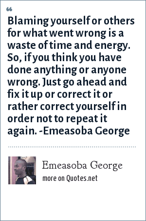 Emeasoba George: Blaming yourself or others for what went wrong is a waste of time and energy. So, if you think you have done anything or anyone wrong. Just go ahead and fix it up or correct it or rather correct yourself in order not to repeat it again. -Emeasoba George