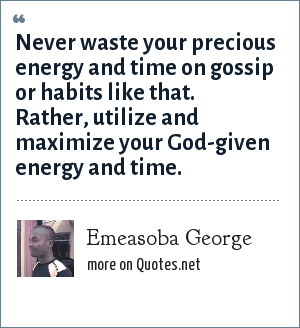 Emeasoba George: Never waste your precious energy and time on gossip or habits like that. Rather, utilize and maximize your God-given energy and time.