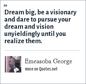 Emeasoba George: Dream big, be a visionary and dare to pursue your dream and vision unyieldingly until you realize them.
