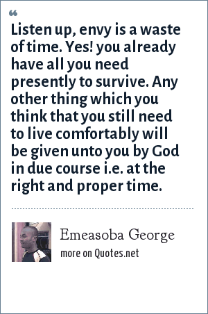 Emeasoba George: Listen up, envy is a waste of time. Yes! you already have all you need presently to survive. Any other thing which you think that you still need to live comfortably will be given unto you by God in due course i.e. at the right and proper time.