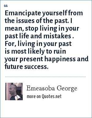 Emeasoba George: Emancipate yourself from the issues of the past. I mean, stop living in your past life and mistakes . For, living in your past is most likely to ruin your present happiness and future success.