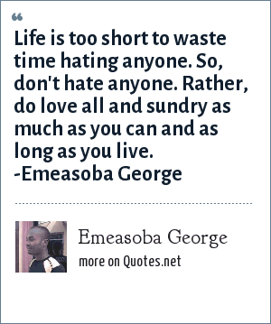 Emeasoba George: Life is too short to waste time hating anyone. So, don't hate anyone. Do love all and sundry as much as you can.