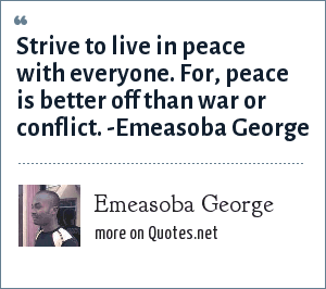 Emeasoba George: Strive to live in peace with everyone. For, peace is better off than war or conflict.