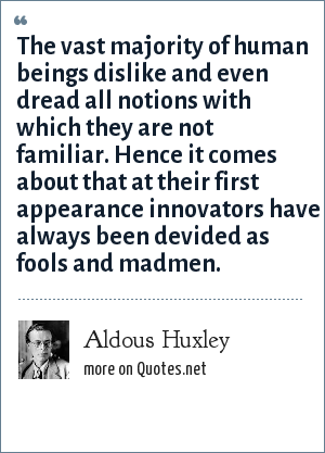 Aldous Huxley: The vast majority of human beings dislike and even dread all notions with which they are not familiar. Hence it comes about that at their first appearance innovators have always been devided as fools and madmen.