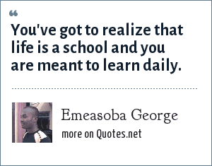 Emeasoba George: You've got to realize that life is a school and you are meant to learn daily.