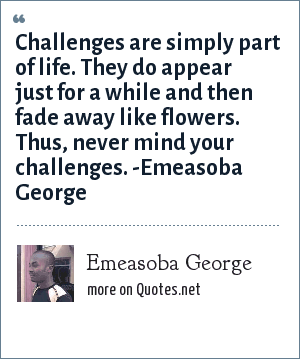 Emeasoba George: Challenges are simply part of life. They do appear just for awhile and then fade away like flowers. Thus, never mind your challenges.