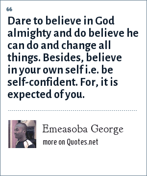 Emeasoba George: Dare to believe in God almighty and do believe he can do and change all things. Besides, believe in your own self i.e. be self-confident. For, it is expected of you.