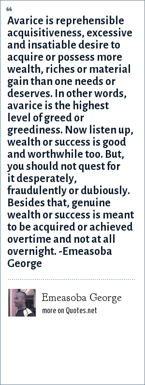 Emeasoba George: Avarice is reprehensible acquisitiveness, excessive and insatiable desire to acquire or possess more wealth, riches or material gain than one needs or deserves i.e. avarice is the highest level of greed or greediness. Now listen up, wealth or success is good and worthwhile too. But, you shouldn't quest for it desperately or dubiously. Besides that, genuine wealth or success is meant to be acquired or achieved overtime and not at all overnight.