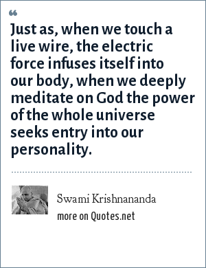 Swami Krishnananda: Just as, when we touch a live wire, the electric force infuses itself into our body, when we deeply meditate on God the power of the whole universe seeks entry into our personality.