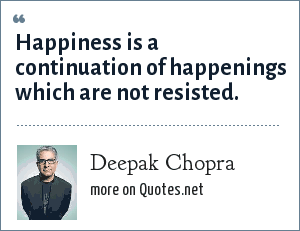 Deepak Chopra: Happiness is a continuation of happenings which are not resisted.
