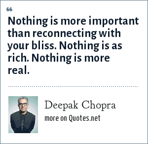 Deepak Chopra: Nothing is more important than reconnecting with your bliss. Nothing is as rich. Nothing is more real.