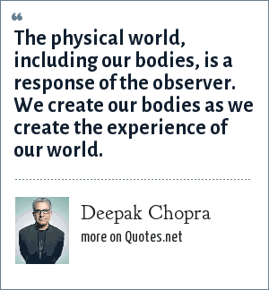 Deepak Chopra: The physical world, including our bodies, is a response of the observer. We create our bodies as we create the experience of our world.