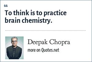 Deepak Chopra: To think is to practice brain chemistry.
