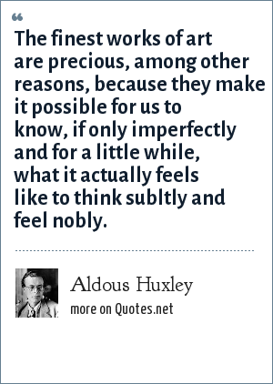 Aldous Huxley: The finest works of art are precious, among other reasons, because they make it possible for us to know, if only imperfectly and for a little while, what it actually feels like to think subltly and feel nobly.