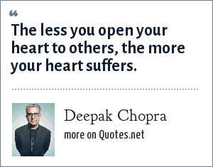 Deepak Chopra: The less you open your heart to others, the more your heart suffers.