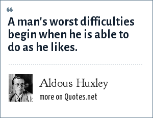 Aldous Huxley: A man's worst difficulties begin when he is able to do as he likes.