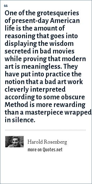 Harold Rosenberg: One of the grotesqueries of present-day American life is the amount of reasoning that goes into displaying the wisdom secreted in bad movies while proving that modern art is meaningless. They have put into practice the notion that a bad art work cleverly interpreted according to some obscure Method is more rewarding than a masterpiece wrapped in silence.