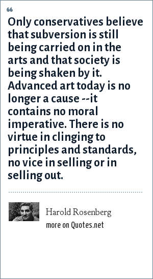 Harold Rosenberg: Only conservatives believe that subversion is still being carried on in the arts and that society is being shaken by it. Advanced art today is no longer a cause --it contains no moral imperative. There is no virtue in clinging to principles and standards, no vice in selling or in selling out.
