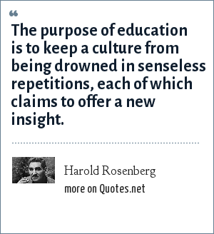 Harold Rosenberg: The purpose of education is to keep a culture from being drowned in senseless repetitions, each of which claims to offer a new insight.