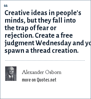 Alexander Osborn: Creative ideas in people's minds, but they fall into the trap of fear or rejection. Create a free judgment Wednesday and you spawn a thread creation.