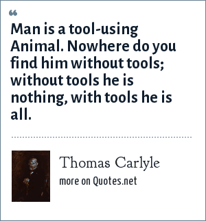 Thomas Carlyle: Man is a tool-using Animal. Nowhere do you find him without tools; without tools he is nothing, with tools he is all.