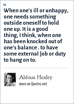 Aldous Huxley: When one's ill or unhappy, one needs something outside oneself to hold one up. It is a good thing, I think, when one has been knocked out of one's balance . to have some external job or duty to hang on to.