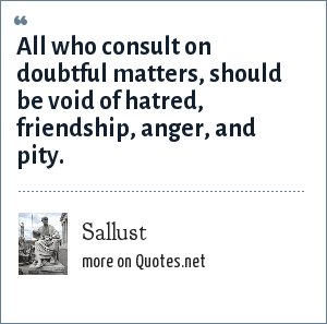 Sallust: All who consult on doubtful matters, should be void of hatred, friendship, anger, and pity.