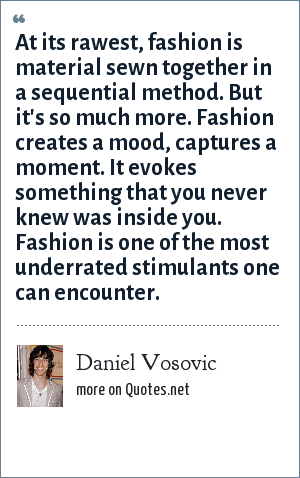 Daniel Vosovic: At its rawest, fashion is material sewn together in a sequential method. But it's so much more. Fashion creates a mood, captures a moment. It evokes something that you never knew was inside you. Fashion is one of the most underrated stimulants one can encounter.