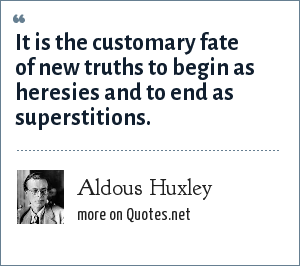 Aldous Huxley: It is the customary fate of new truths to begin as heresies and to end as superstitions.