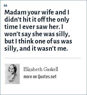 Elizabeth Gaskell: Madam your wife and I didn't hit it off the only time I ever saw her. I won't say she was silly, but I think one of us was silly, and it wasn't me.