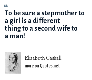 Elizabeth Gaskell: To be sure a stepmother to a girl is a different thing to a second wife to a man!