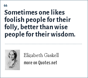 Elizabeth Gaskell: Sometimes one likes foolish people for their folly, better than wise people for their wisdom.