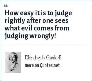 Elizabeth Gaskell: How easy it is to judge rightly after one sees what evil comes from judging wrongly!