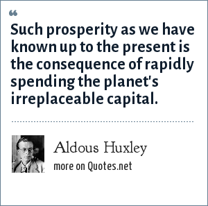 Aldous Huxley: Such prosperity as we have known up to the present is the consequence of rapidly spending the planet's irreplaceable capital.