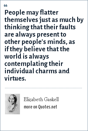 Elizabeth Gaskell: People may flatter themselves just as much by thinking that their faults are always present to other people's minds, as if they believe that the world is always contemplating their individual charms and virtues.
