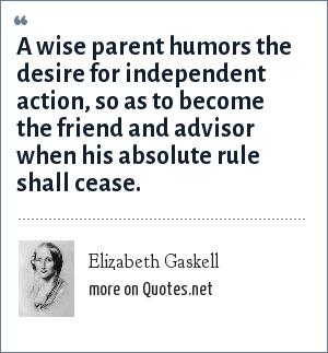 Elizabeth Gaskell: A wise parent humors the desire for independent action, so as to become the friend and advisor when his absolute rule shall cease.