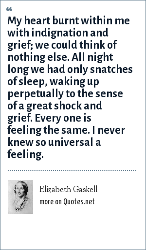 Elizabeth Gaskell: My heart burnt within me with indignation and grief; we could think of nothing else. All night long we had only snatches of sleep, waking up perpetually to the sense of a great shock and grief. Every one is feeling the same. I never knew so universal a feeling.
