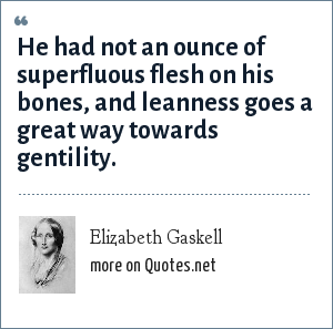 Elizabeth Gaskell: He had not an ounce of superfluous flesh on his bones, and leanness goes a great way towards gentility.