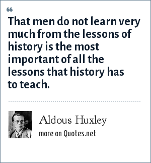Aldous Huxley: That men do not learn very much from the lessons of history is the most important of all the lessons that history has to teach.