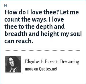 Elizabeth Barrett Browning: How do I love thee? Let me count the ways. I love thee to the depth and breadth and height my soul can reach.