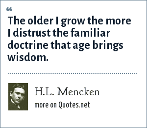 H.L. Mencken: The older I grow the more I distrust the familiar doctrine that age brings wisdom.