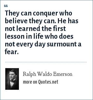 Ralph Waldo Emerson: They can conquer who believe they can. He has not learned the first lesson in life who does not every day surmount a fear.
