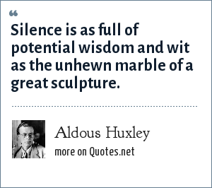 Aldous Huxley: Silence is as full of potential wisdom and wit as the unhewn marble of a great sculpture.