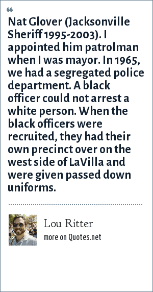 Lou Ritter: Nat Glover (Jacksonville Sheriff 1995-2003). I appointed him patrolman when I was mayor. In 1965, we had a segregated police department. A black officer could not arrest a white person. When the black officers were recruited, they had their own precinct over on the west side of LaVilla and were given passed down uniforms.