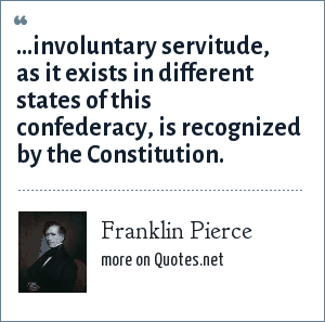 Franklin Pierce: ...involuntary servitude, as it exists in different states of this confederacy, is recognized by the Constitution.