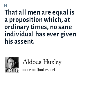Aldous Huxley: That all men are equal is a proposition which, at ordinary times, no sane individual has ever given his assent.