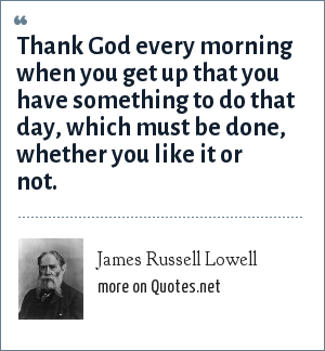 James Russell Lowell: Thank God every morning when you get up that you have something to do that day, which must be done, whether you like it or not.