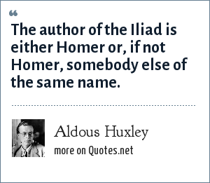 Aldous Huxley: The author of the Iliad is either Homer or, if not Homer, somebody else of the same name.